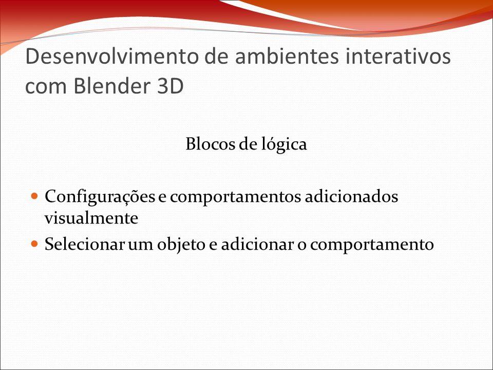 Desenvolvimento de ambientes interativos com Blender 3D Blocos de lógica Configurações e comportamentos adicionados visualmente Selecionar um objeto e adicionar o comportamento