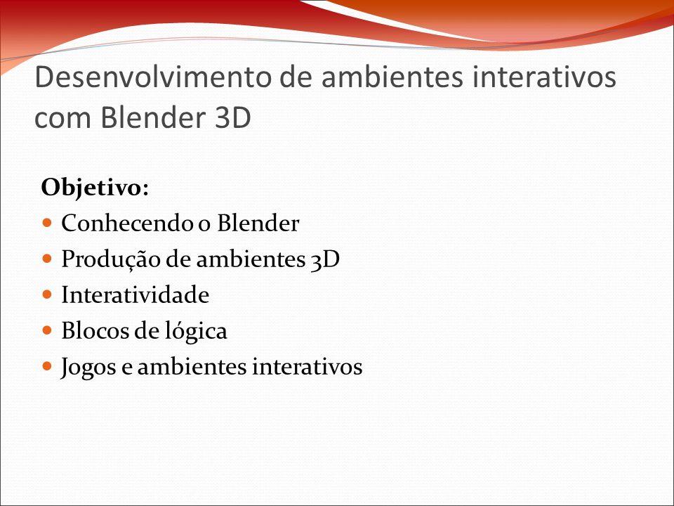 Desenvolvimento de ambientes interativos com Blender 3D Objetivo: Conhecendo o Blender Produção de ambientes 3D Interatividade Blocos de lógica Jogos e ambientes interativos