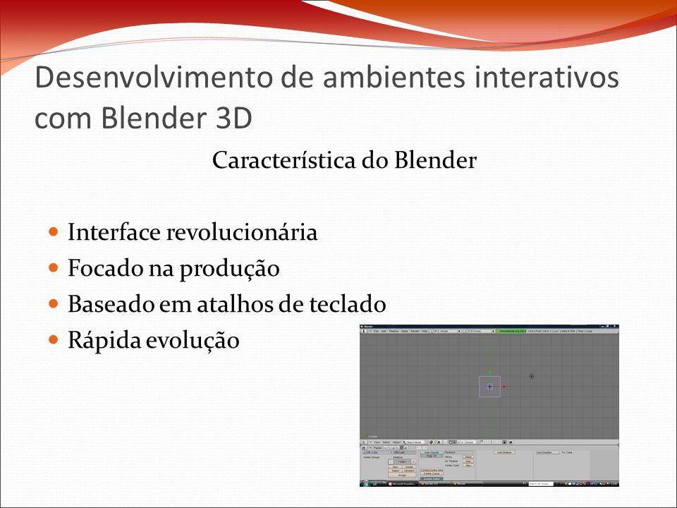 Desenvolvimento de ambientes interativos com Blender 3D Característica do Blender Interface revolucionária Focado na produção Baseado em atalhos de teclado Rápida evolução
