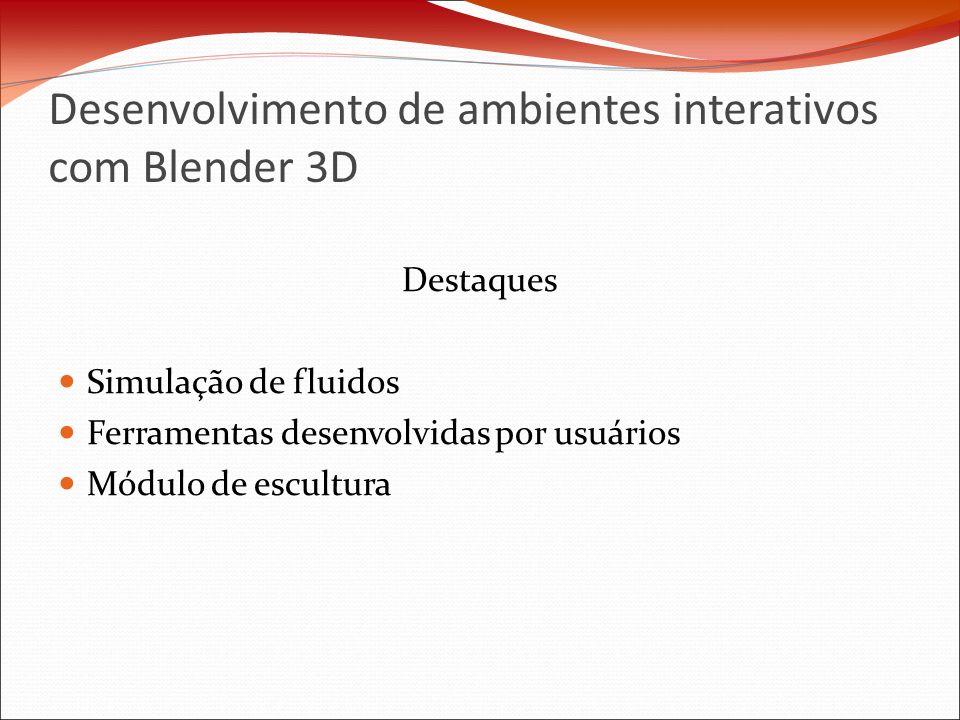 Desenvolvimento de ambientes interativos com Blender 3D Destaques Simulação de fluidos Ferramentas desenvolvidas por usuários Módulo de escultura