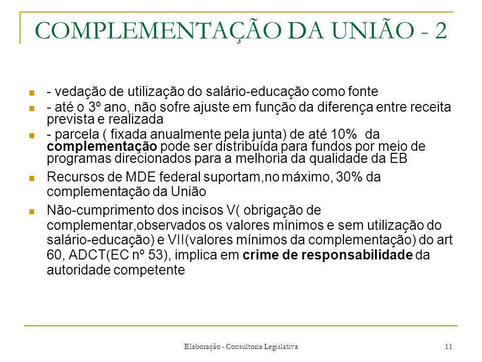 Elaboração - Consultoria Legislativa 11 COMPLEMENTAÇÃO DA UNIÃO - 2 - vedação de utilização do salário-educação como fonte - até o 3º ano, não sofre ajuste em função da diferença entre receita prevista e realizada - parcela ( fixada anualmente pela junta) de até 10% da complementação pode ser distribuída para fundos por meio de programas direcionados para a melhoria da qualidade da EB Recursos de MDE federal suportam,no máximo, 30% da complementação da União Não-cumprimento dos incisos V( obrigação de complementar,observados os valores mínimos e sem utilização do salário-educação) e VII(valores mínimos da complementação) do art 60, ADCT(EC nº 53), implica em crime de responsabilidade da autoridade competente