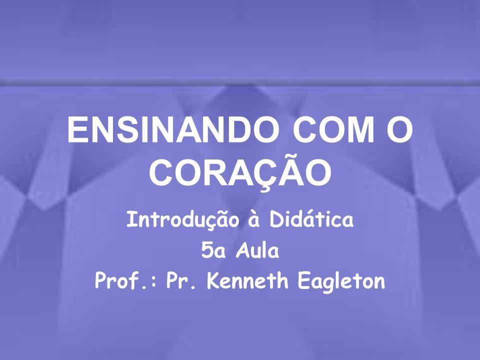 ENSINANDO COM O CORAÇÃO Introdução à Didática 5a Aula Prof.: Pr. Kenneth Eagleton