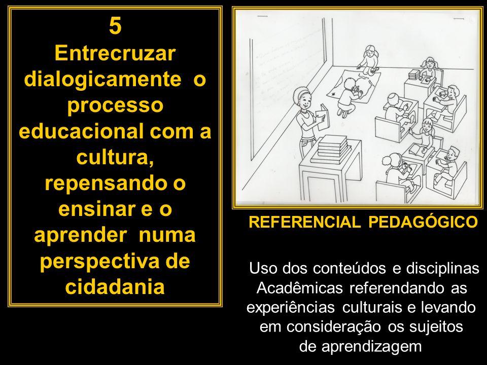 5 Entrecruzar dialogicamente o processo educacional com a cultura, repensando o ensinar e o aprender numa perspectiva de cidadania REFERENCIAL PEDAGÓG