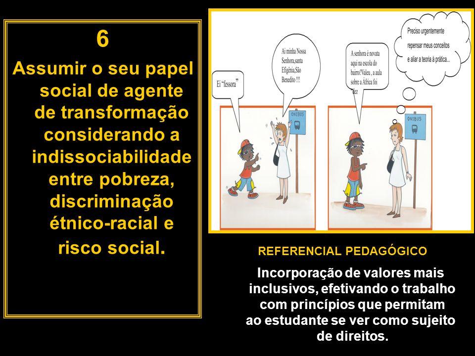 6 Assumir o seu papel social de agente de transformação considerando a indissociabilidade entre pobreza, discriminação étnico-racial e risco social. R