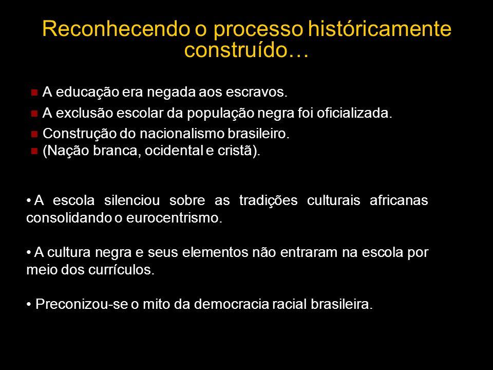 Reconhecendo o processo históricamente construído… A educação era negada aos escravos. A exclusão escolar da população negra foi oficializada. Constru