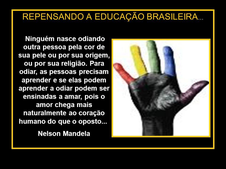 REPENSANDO A EDUCAÇÃO BRASILEIRA … Ninguém nasce odiando outra pessoa pela cor de sua pele ou por sua origem, ou por sua religião. Para odiar, as pess