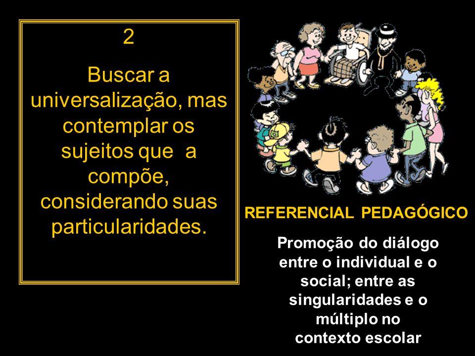 2 Buscar a universalização, mas contemplar os sujeitos que a compõe, considerando suas particularidades. REFERENCIAL PEDAGÓGICO Promoção do diálogo en