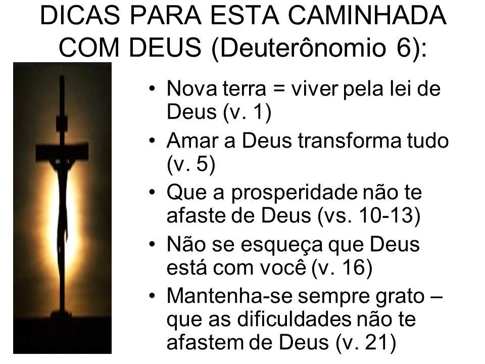 DICAS PARA ESTA CAMINHADA COM DEUS (Deuterônomio 6): Nova terra = viver pela lei de Deus (v. 1) Amar a Deus transforma tudo (v. 5) Que a prosperidade
