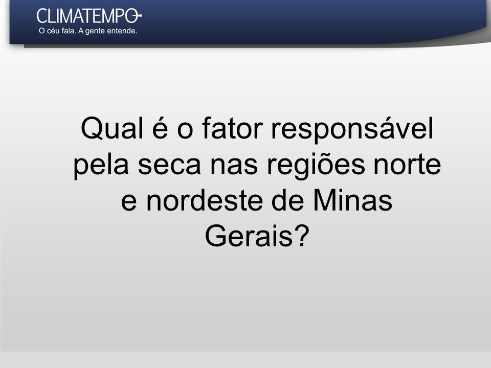 Qual é o fator responsável pela seca nas regiões norte e nordeste de Minas Gerais?