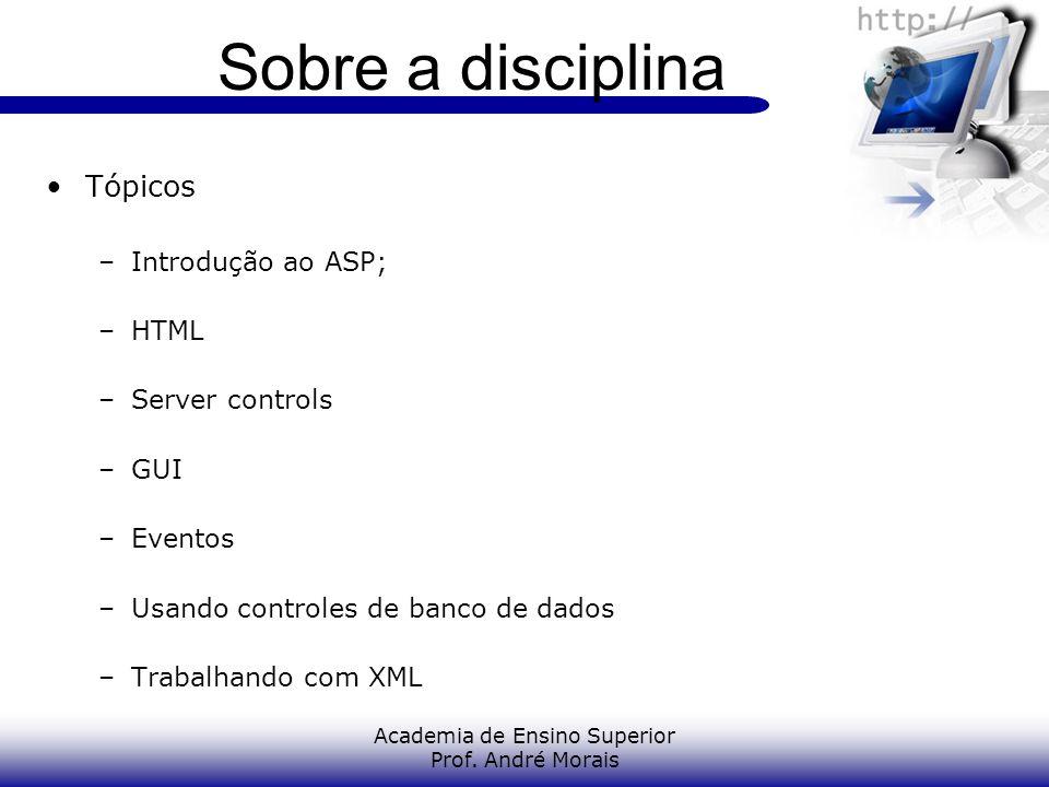 Academia de Ensino Superior Prof. André Morais Sobre a disciplina Tópicos –Introdução ao ASP; –HTML –Server controls –GUI –Eventos –Usando controles d
