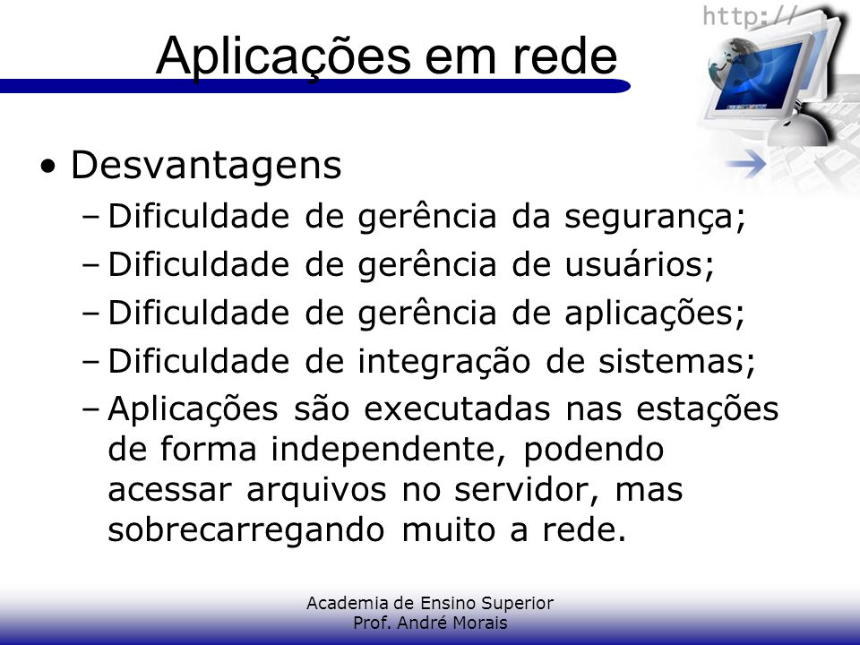 Academia de Ensino Superior Prof. André Morais Aplicações em rede Desvantagens –Dificuldade de gerência da segurança; –Dificuldade de gerência de usuá