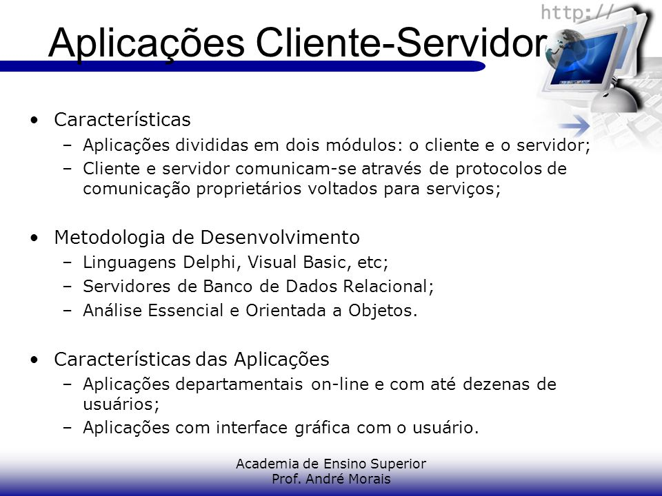Academia de Ensino Superior Prof. André Morais Aplicações Cliente-Servidor Características –Aplicações divididas em dois módulos: o cliente e o servid