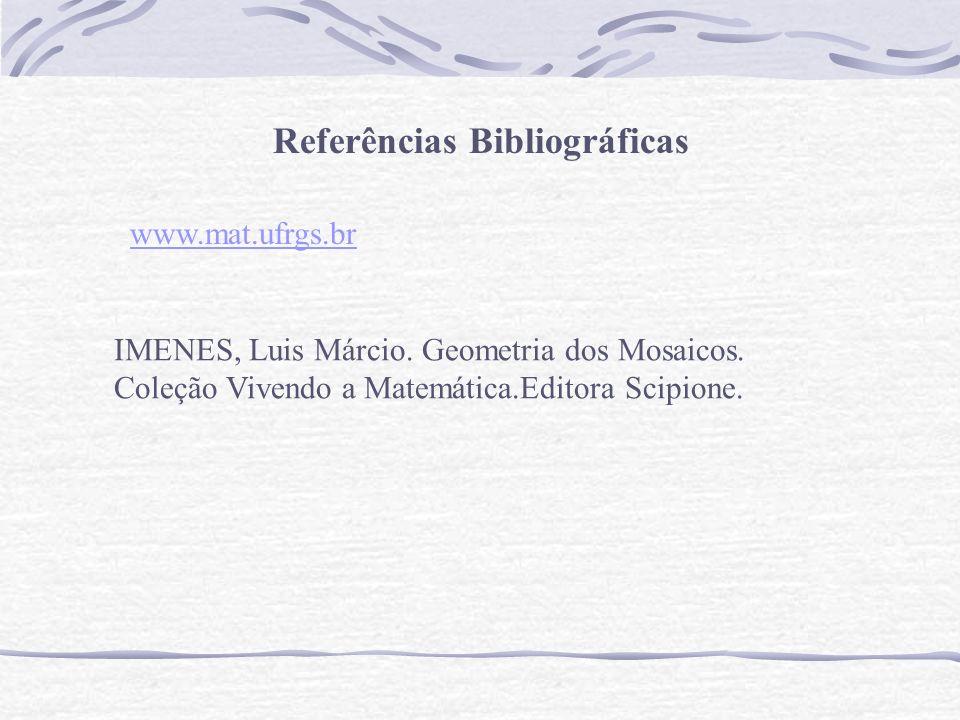 Referências Bibliográficas IMENES, Luis Márcio. Geometria dos Mosaicos. Coleção Vivendo a Matemática.Editora Scipione. www.mat.ufrgs.br