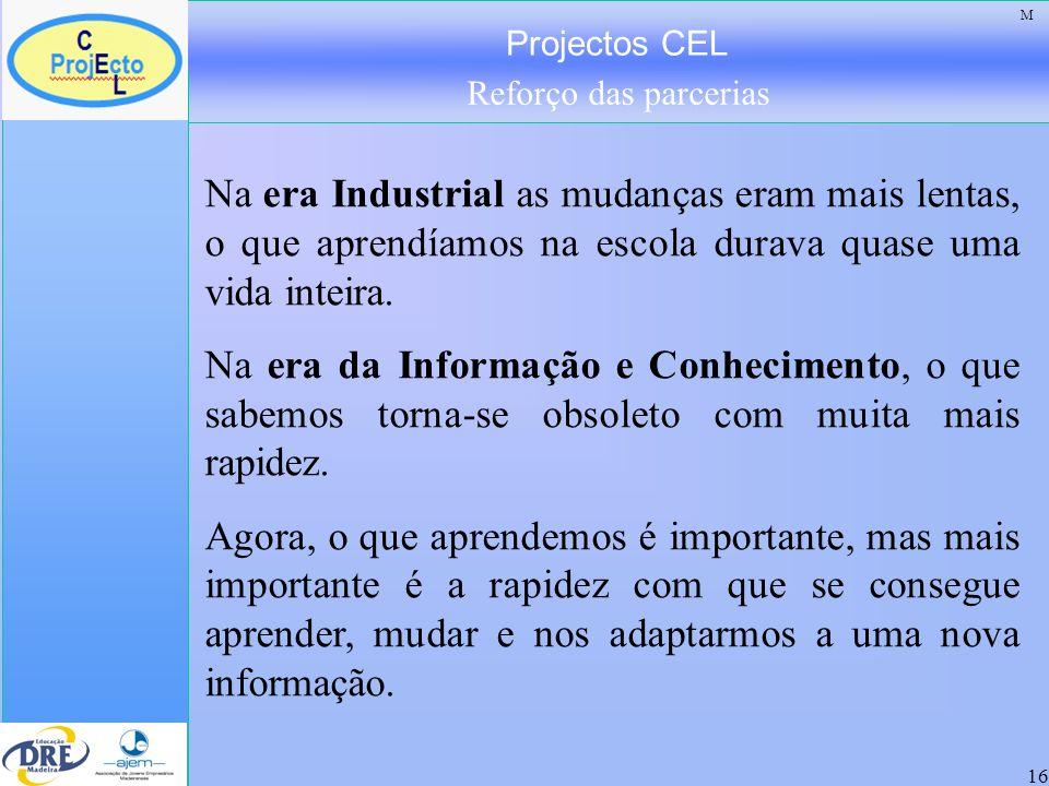 Projectos CEL Reforço das parcerias 16 Na era Industrial as mudanças eram mais lentas, o que aprendíamos na escola durava quase uma vida inteira. Na e