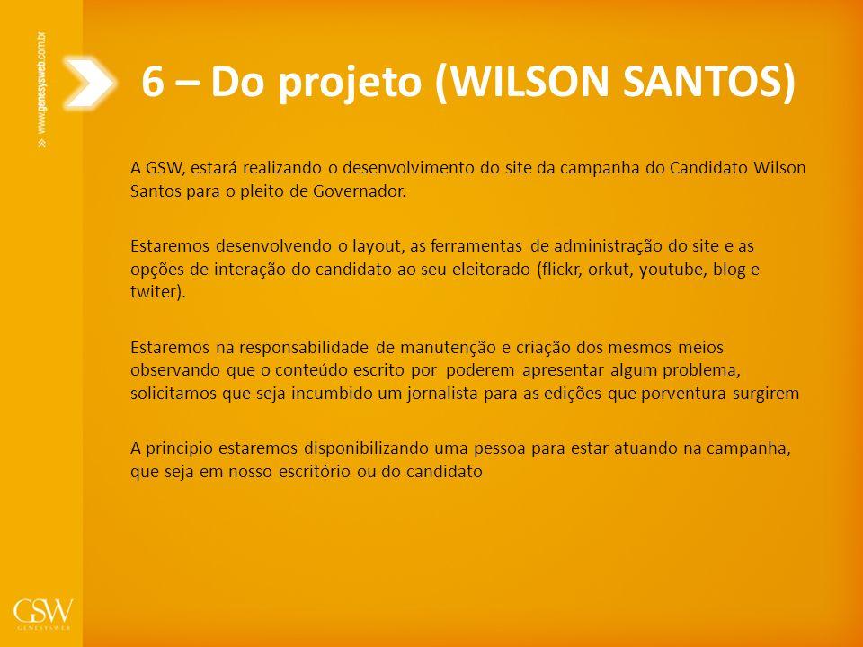 6 – Do projeto (WILSON SANTOS) A GSW, estará realizando o desenvolvimento do site da campanha do Candidato Wilson Santos para o pleito de Governador.