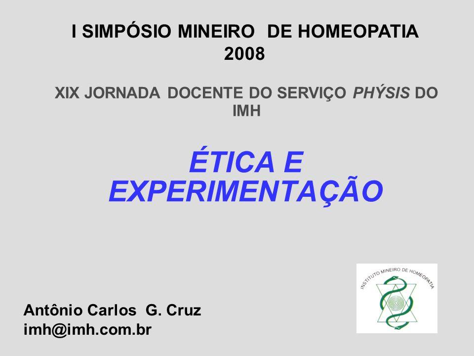 XIX JORNADA DOCENTE DO SERVIÇO PHÝSIS DO IMH ÉTICA E EXPERIMENTAÇÃO Antônio Carlos G. Cruz imh@imh.com.br I SIMPÓSIO MINEIRO DE HOMEOPATIA 2008
