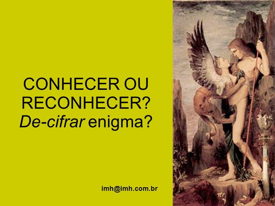 CONHECER OU RECONHECER? De-cifrar enigma? imh@imh.com.br