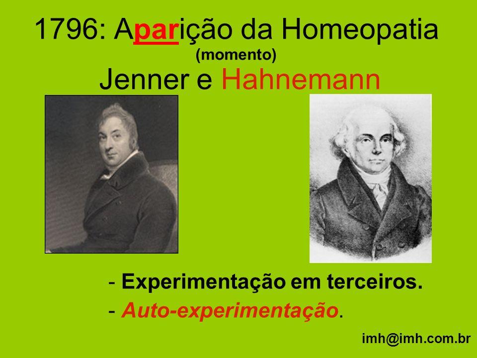 1796: Aparição da Homeopatia (momento) Jenner e Hahnemann - Experimentação em terceiros. - Auto-experimentação. imh@imh.com.br
