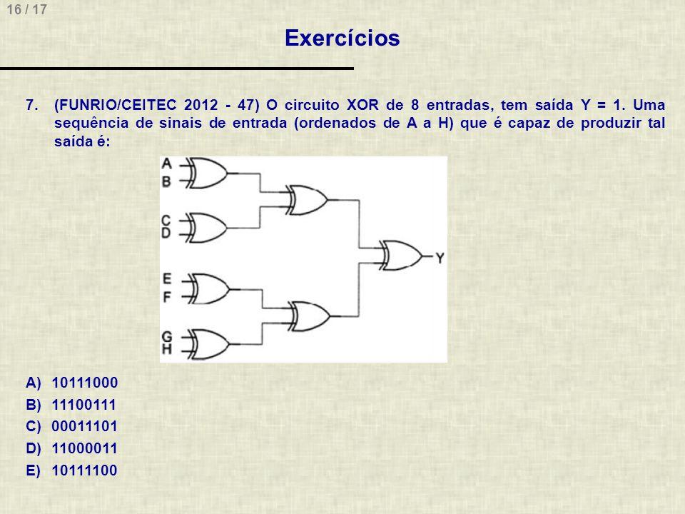 16 / 17 Exercícios 7.(FUNRIO/CEITEC 2012 - 47) O circuito XOR de 8 entradas, tem saída Y = 1. Uma sequência de sinais de entrada (ordenados de A a H)