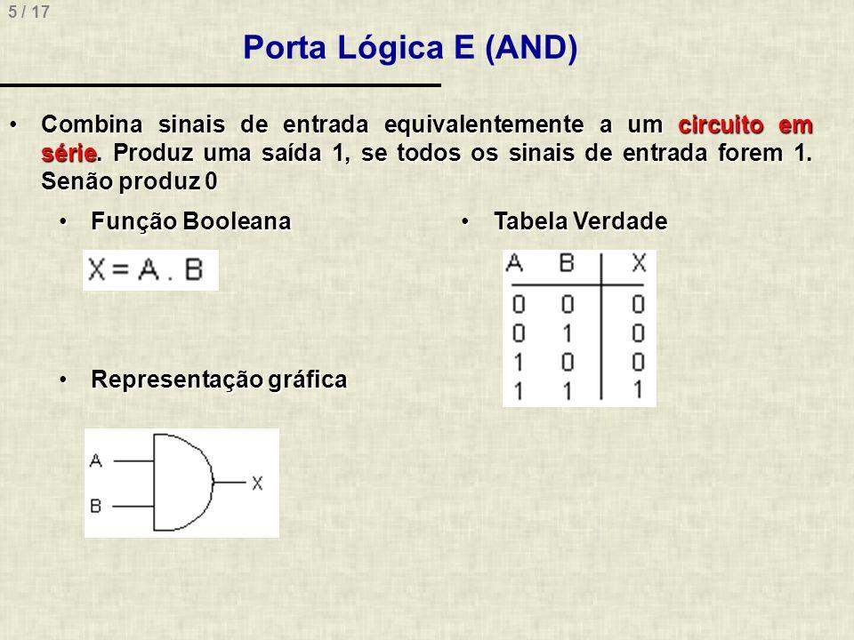 5 / 17 Porta Lógica E (AND) Combina sinais de entrada equivalentemente a um circuito em série. Produz uma saída 1, se todos os sinais de entrada forem