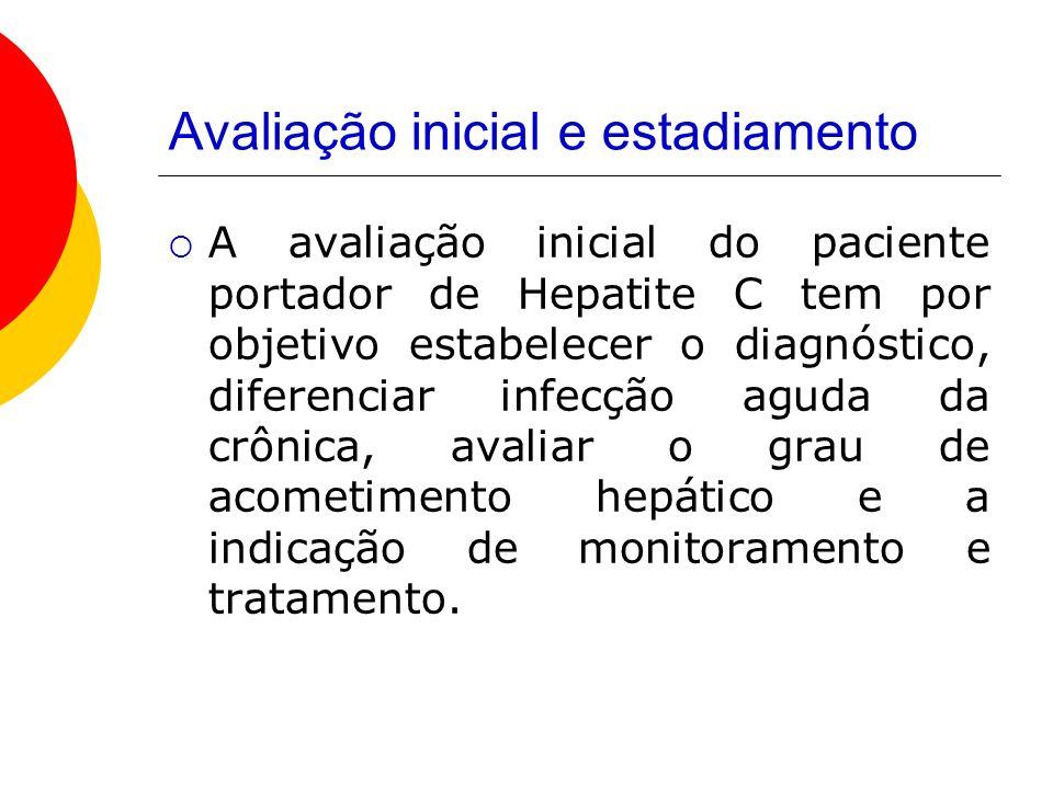 Avaliação inicial e estadiamento A avaliação inicial do paciente portador de Hepatite C tem por objetivo estabelecer o diagnóstico, diferenciar infecção aguda da crônica, avaliar o grau de acometimento hepático e a indicação de monitoramento e tratamento.