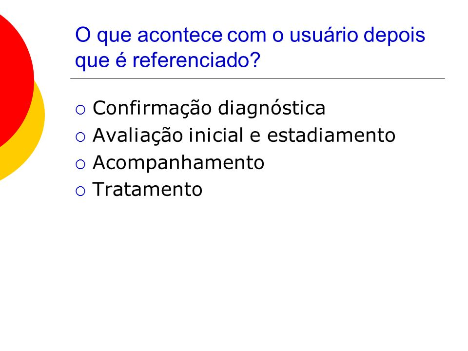 O que acontece com o usuário depois que é referenciado? Confirmação diagnóstica Avaliação inicial e estadiamento Acompanhamento Tratamento