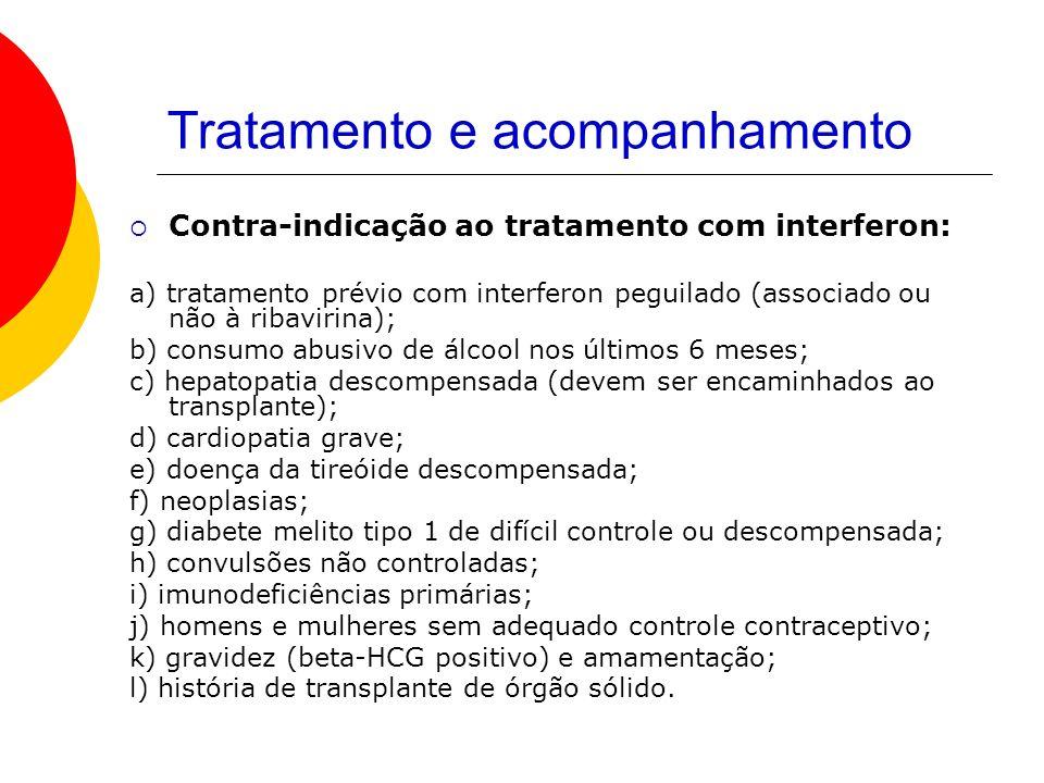 Tratamento e acompanhamento Contra-indicação ao tratamento com interferon: a) tratamento prévio com interferon peguilado (associado ou não à ribavirina); b) consumo abusivo de álcool nos últimos 6 meses; c) hepatopatia descompensada (devem ser encaminhados ao transplante); d) cardiopatia grave; e) doença da tireóide descompensada; f) neoplasias; g) diabete melito tipo 1 de difícil controle ou descompensada; h) convulsões não controladas; i) imunodeficiências primárias; j) homens e mulheres sem adequado controle contraceptivo; k) gravidez (beta-HCG positivo) e amamentação; l) história de transplante de órgão sólido.