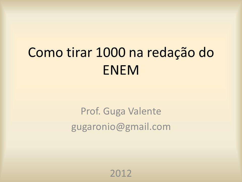 Como tirar 1000 na redação do ENEM Prof. Guga Valente gugaronio@gmail.com 2012