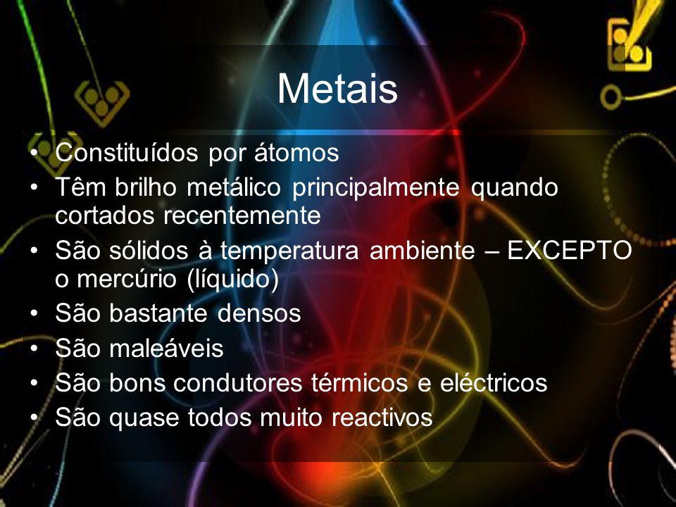 Metais Constituídos por átomos Têm brilho metálico principalmente quando cortados recentemente São sólidos à temperatura ambiente – EXCEPTO o mercúrio