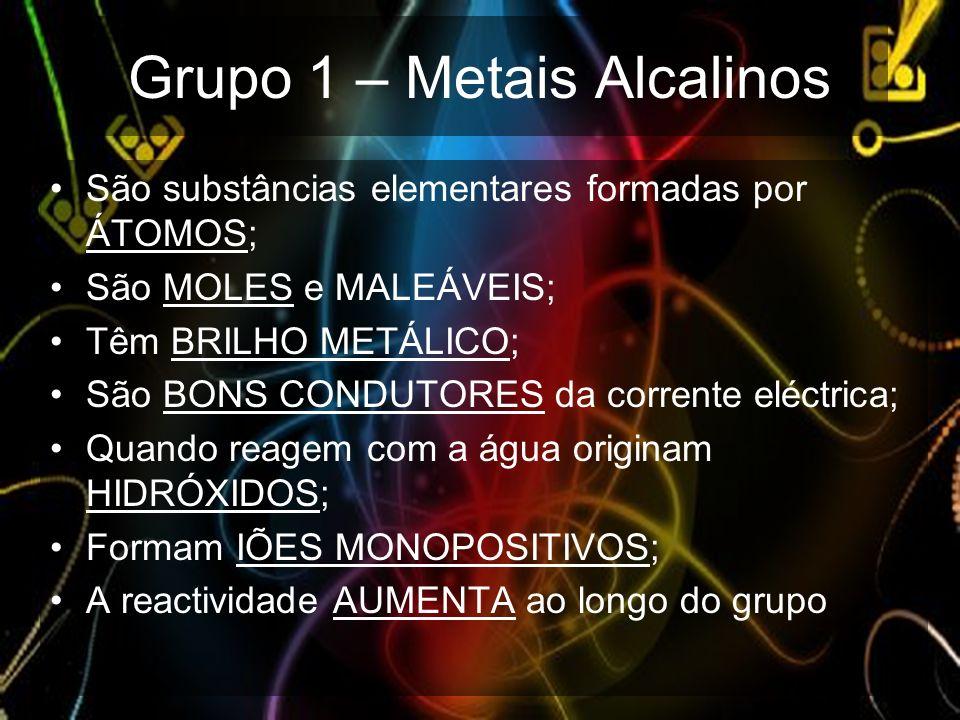 Grupo 1 – Metais Alcalinos São substâncias elementares formadas por ÁTOMOS; São MOLES e MALEÁVEIS; Têm BRILHO METÁLICO; São BONS CONDUTORES da corrent