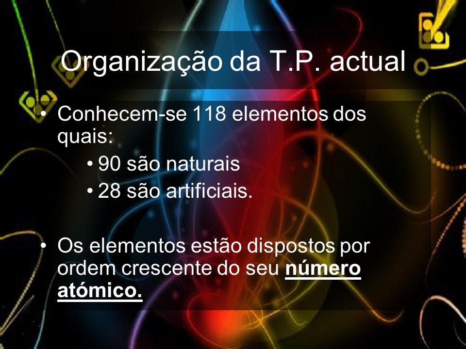 Organização da T.P. actual Conhecem-se 118 elementos dos quais: 90 são naturais 28 são artificiais. Os elementos estão dispostos por ordem crescente d
