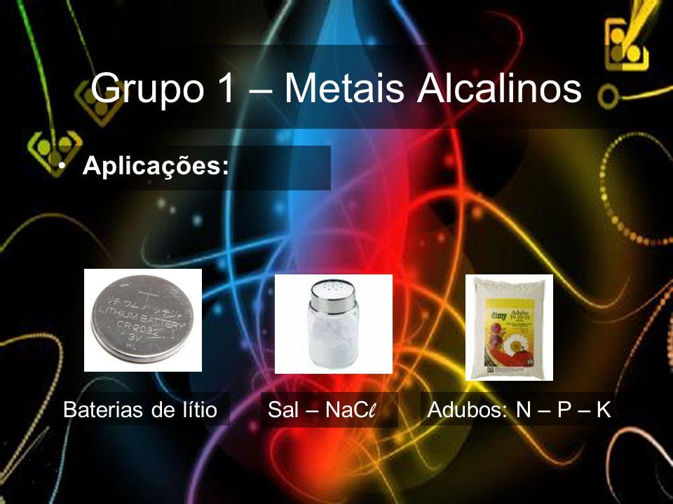 Grupo 1 – Metais Alcalinos Aplicações: Baterias de lítio Sal – NaC l Adubos: N – P – K