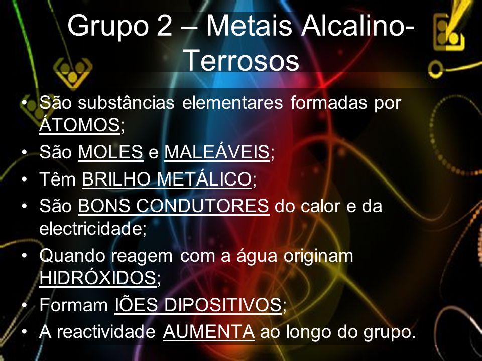 Grupo 2 – Metais Alcalino- Terrosos São substâncias elementares formadas por ÁTOMOS; São MOLES e MALEÁVEIS; Têm BRILHO METÁLICO; São BONS CONDUTORES d