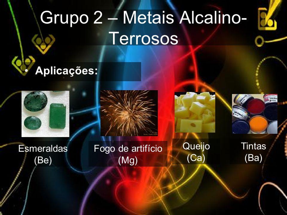 Grupo 2 – Metais Alcalino- Terrosos Aplicações: Esmeraldas (Be) Fogo de artifício (Mg) Queijo (Ca) Tintas (Ba)