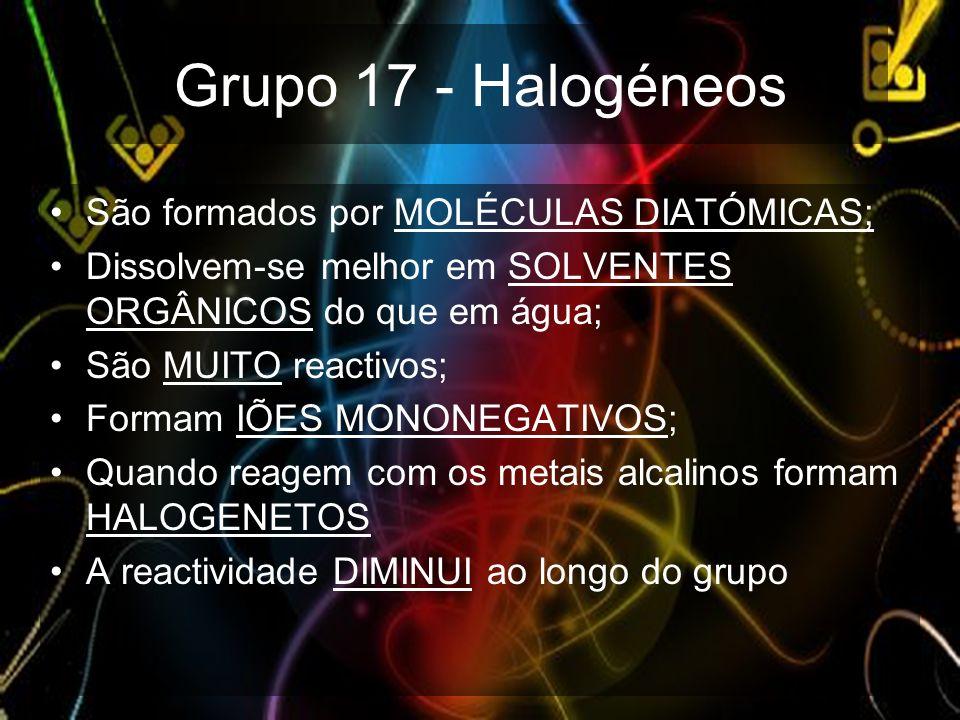 Grupo 17 - Halogéneos São formados por MOLÉCULAS DIATÓMICAS; Dissolvem-se melhor em SOLVENTES ORGÂNICOS do que em água; São MUITO reactivos; Formam IÕ