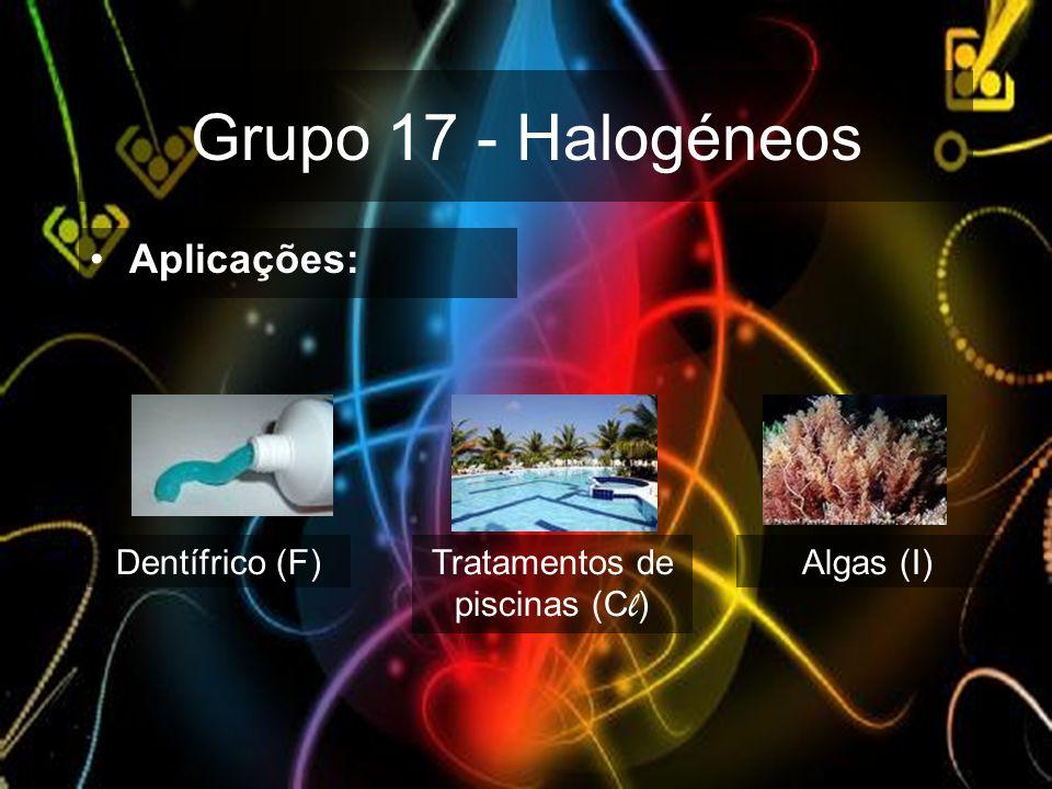 Grupo 17 - Halogéneos Dentífrico (F)Tratamentos de piscinas (C l ) Algas (I) Aplicações: