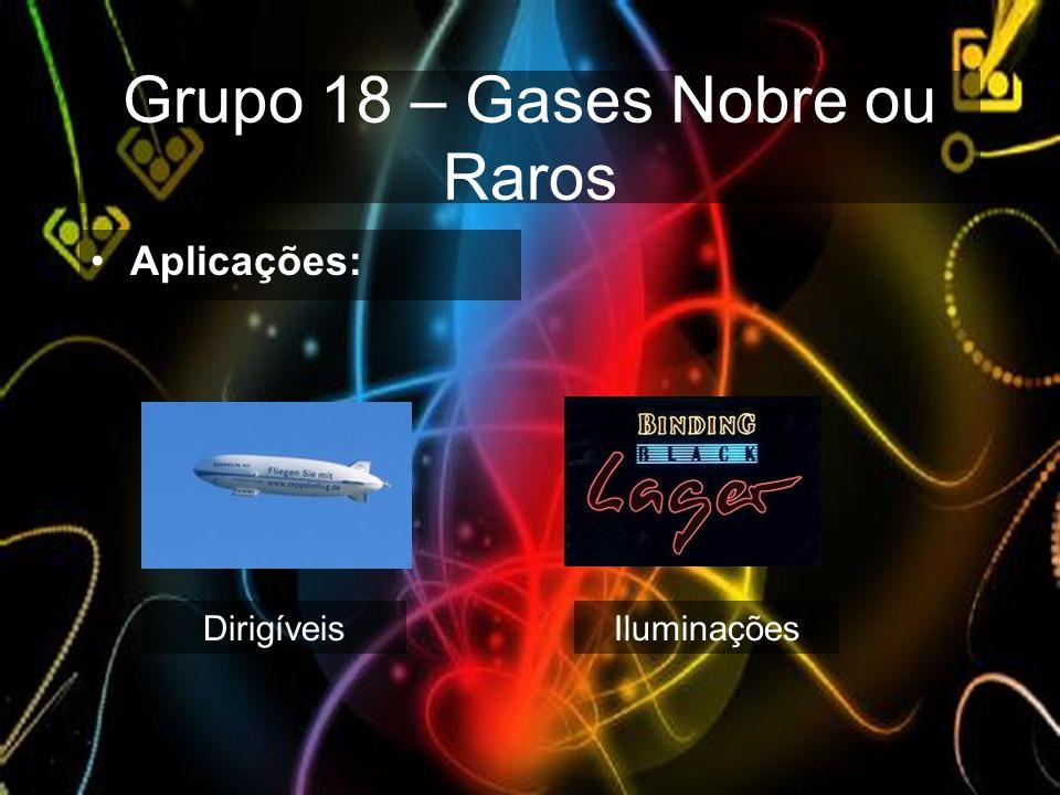 Grupo 18 – Gases Nobre ou Raros Aplicações: DirigíveisIluminações