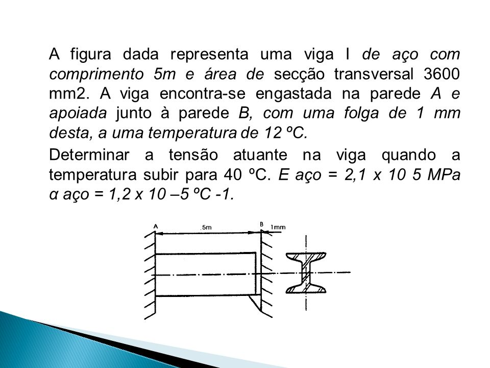 A figura dada representa uma viga I de aço com comprimento 5m e área de secção transversal 3600 mm2. A viga encontra-se engastada na parede A e apoiad