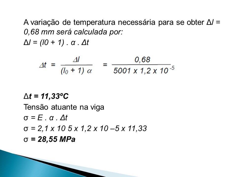 A variação de temperatura necessária para se obter Δl = 0,68 mm será calculada por: Δl = (l0 + 1). α. Δt Δt = 11,33ºC Tensão atuante na viga σ = E. α.