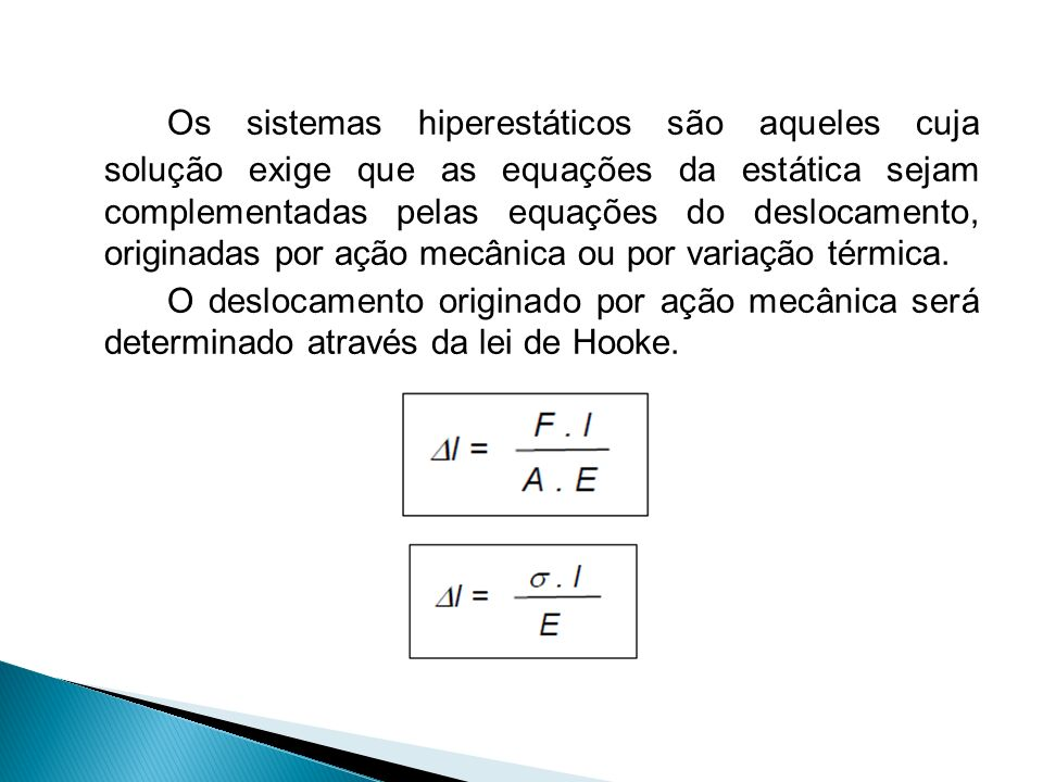 Os sistemas hiperestáticos são aqueles cuja solução exige que as equações da estática sejam complementadas pelas equações do deslocamento, originadas por ação mecânica ou por variação térmica.