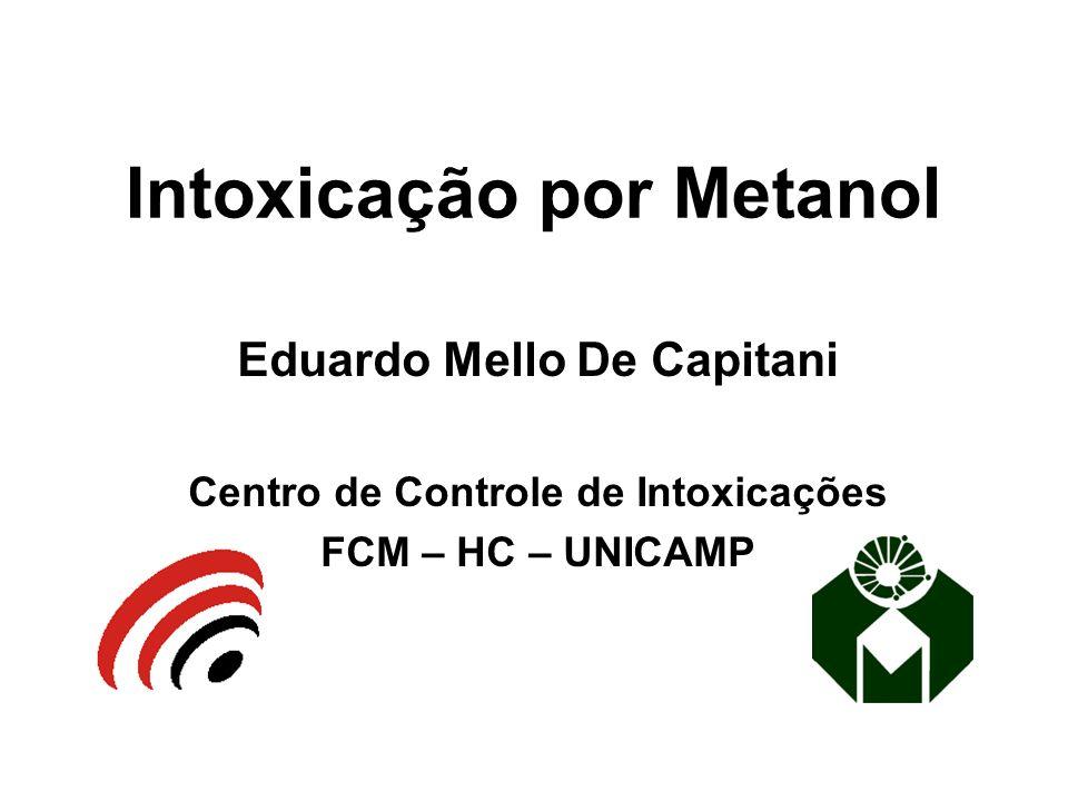 Intoxicação por Metanol Eduardo Mello De Capitani Centro de Controle de Intoxicações FCM – HC – UNICAMP
