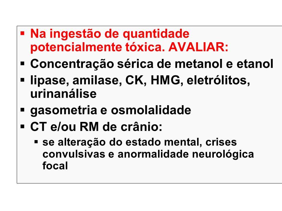 Na ingestão de quantidade potencialmente tóxica. AVALIAR: Concentração sérica de metanol e etanol lipase, amilase, CK, HMG, eletrólitos, urinanálise g