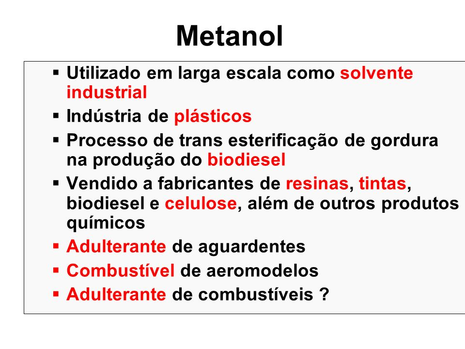 Metanol Utilizado em larga escala como solvente industrial Indústria de plásticos Processo de trans esterificação de gordura na produção do biodiesel