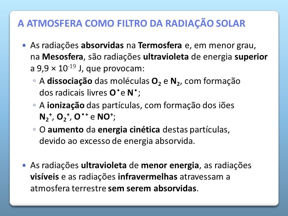 A Atmosfera da Terra As radiações absorvidas na Termosfera e, em menor grau, na Mesosfera, são radiações ultravioleta de energia superior a 9,9 × 10 -