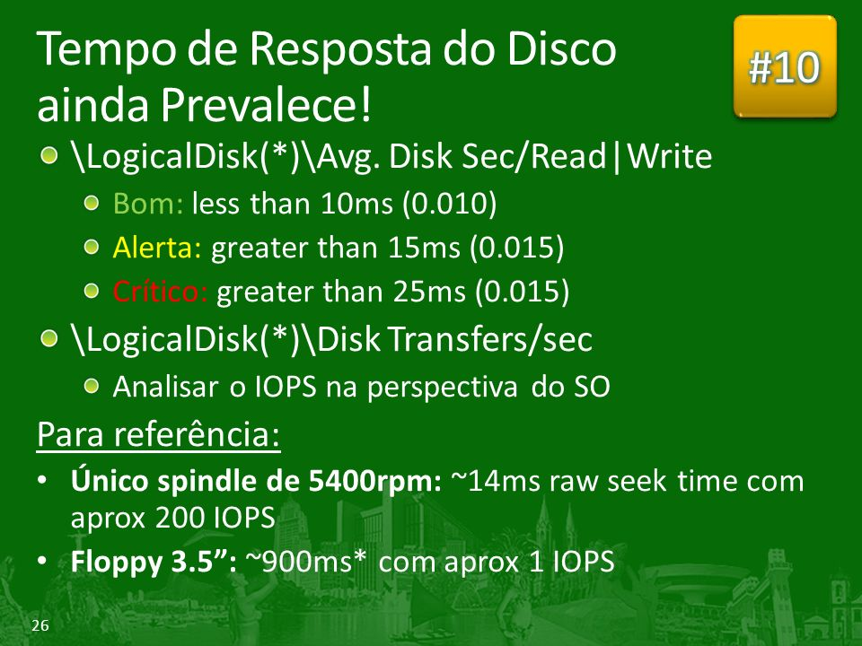 26 Tempo de Resposta do Disco ainda Prevalece! \LogicalDisk(*)\Avg. Disk Sec/Read|Write Bom: less than 10ms (0.010) Alerta: greater than 15ms (0.015)