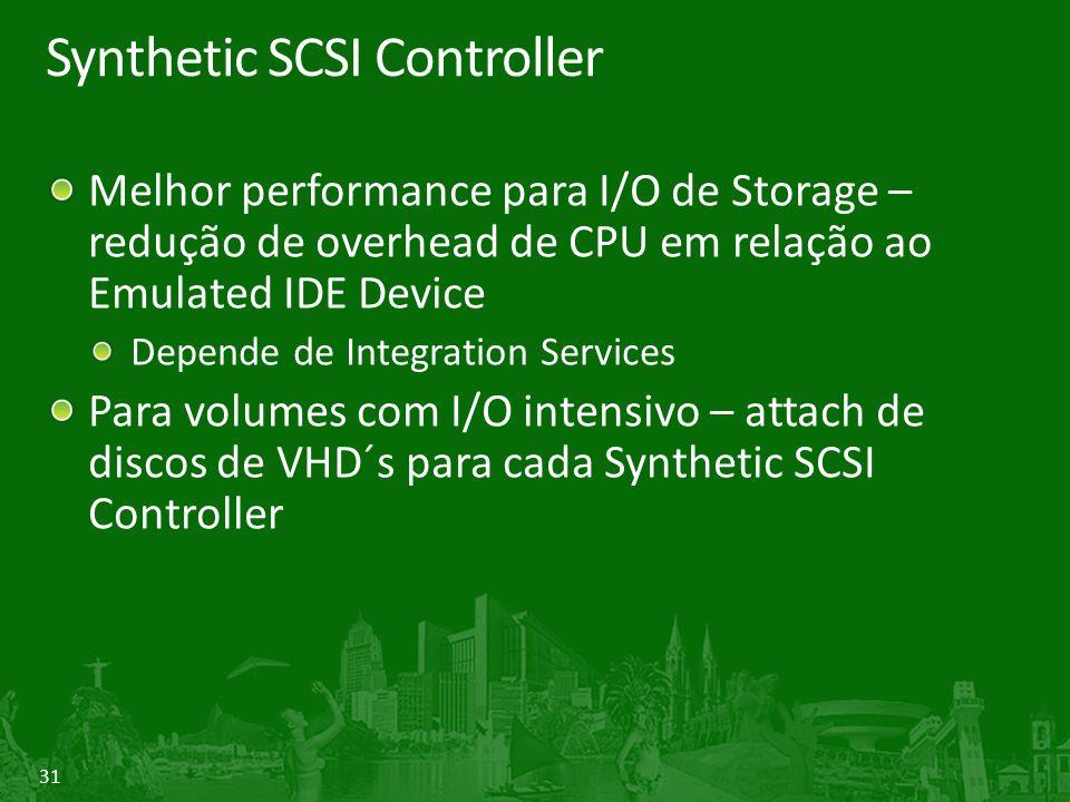 31 Synthetic SCSI Controller Melhor performance para I/O de Storage – redução de overhead de CPU em relação ao Emulated IDE Device Depende de Integration Services Para volumes com I/O intensivo – attach de discos de VHD´s para cada Synthetic SCSI Controller