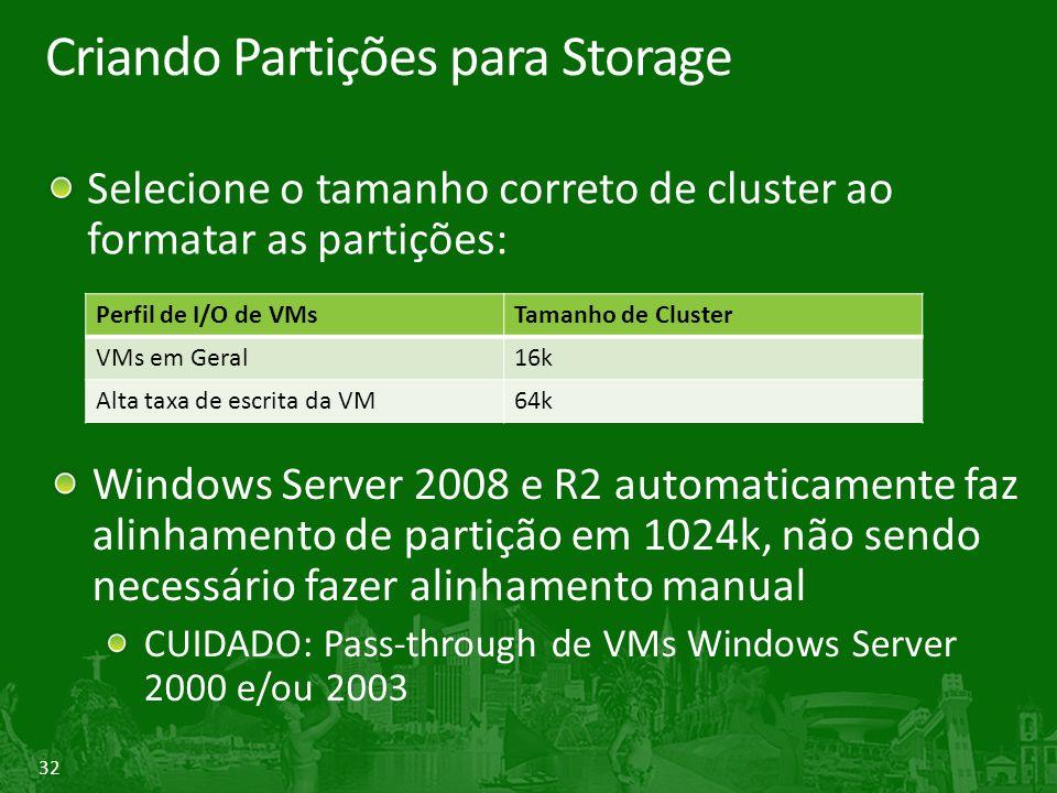 32 Criando Partições para Storage Selecione o tamanho correto de cluster ao formatar as partições: Perfil de I/O de VMsTamanho de Cluster VMs em Geral16k Alta taxa de escrita da VM64k Windows Server 2008 e R2 automaticamente faz alinhamento de partição em 1024k, não sendo necessário fazer alinhamento manual CUIDADO: Pass-through de VMs Windows Server 2000 e/ou 2003