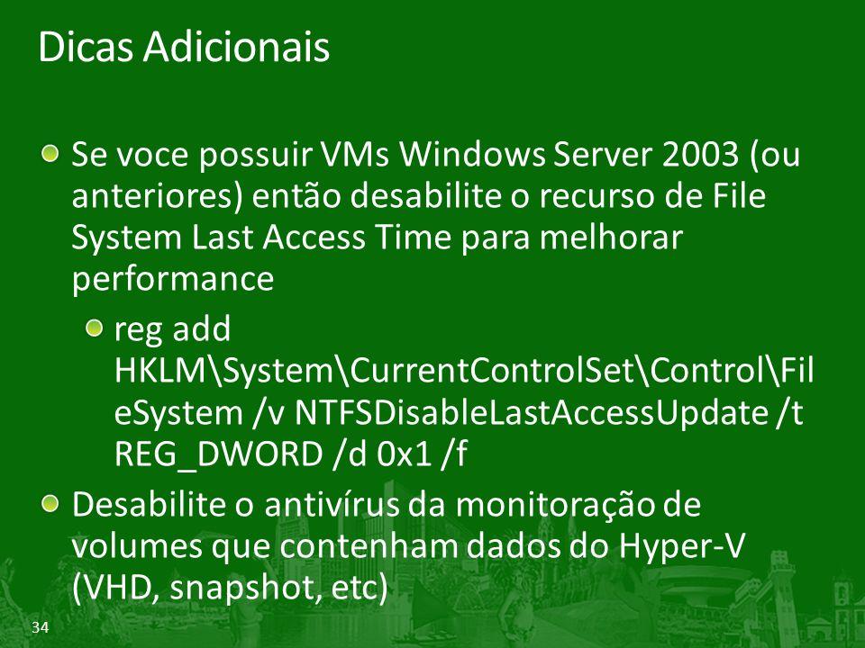 34 Dicas Adicionais Se voce possuir VMs Windows Server 2003 (ou anteriores) então desabilite o recurso de File System Last Access Time para melhorar performance reg add HKLM\System\CurrentControlSet\Control\Fil eSystem /v NTFSDisableLastAccessUpdate /t REG_DWORD /d 0x1 /f Desabilite o antivírus da monitoração de volumes que contenham dados do Hyper-V (VHD, snapshot, etc)