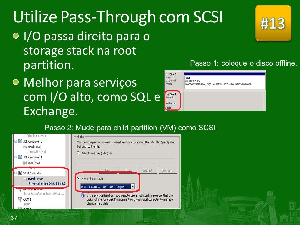 37 Utilize Pass-Through com SCSI I/O passa direito para o storage stack na root partition.
