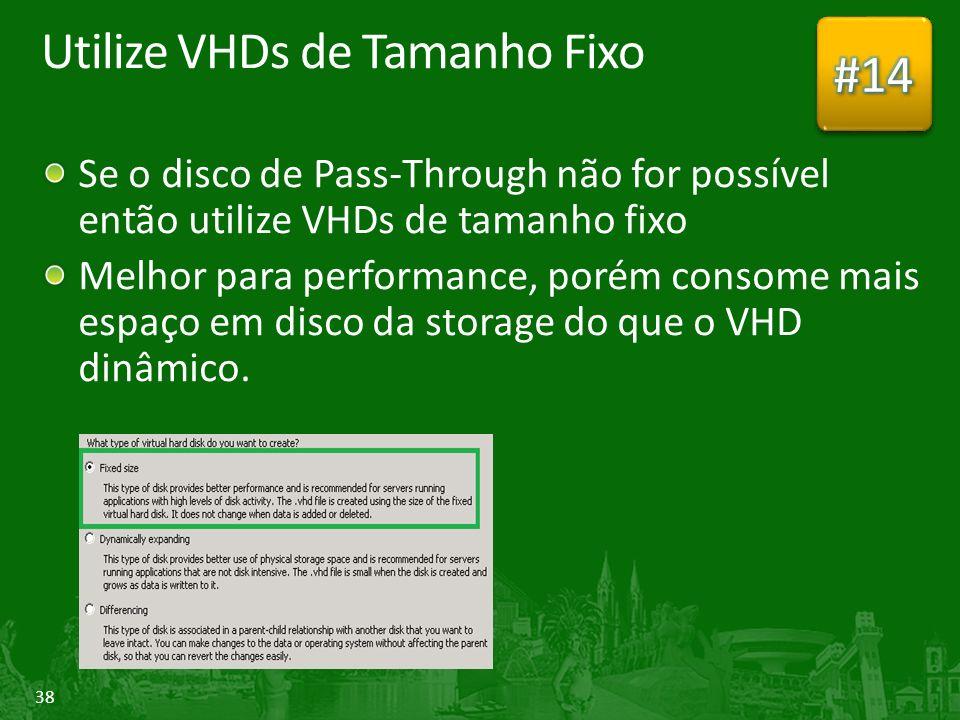38 Utilize VHDs de Tamanho Fixo Se o disco de Pass-Through não for possível então utilize VHDs de tamanho fixo Melhor para performance, porém consome mais espaço em disco da storage do que o VHD dinâmico.